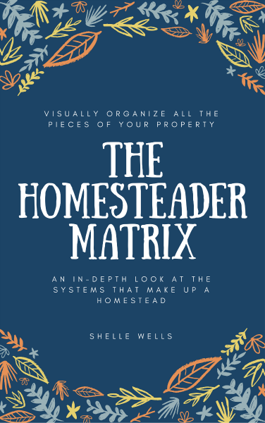 The Homesteader Matrix - Visually Organize all the pieces of your property with this in-depth look at the systems that make up a homestead.